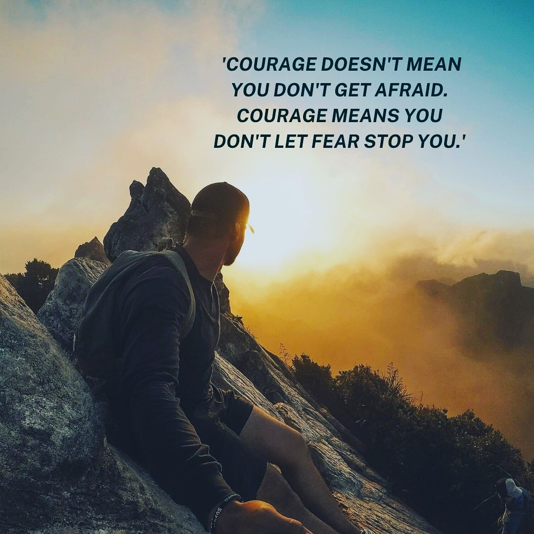 [Image] 'Courage doesn't mean you don't get afraid. Courage means you don't let fear stop you.'
