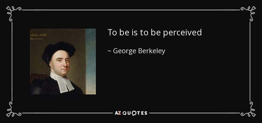"""To be is to be perceived"" (""Esse est percipi"")– Bishop George Berkeley [850-400]"