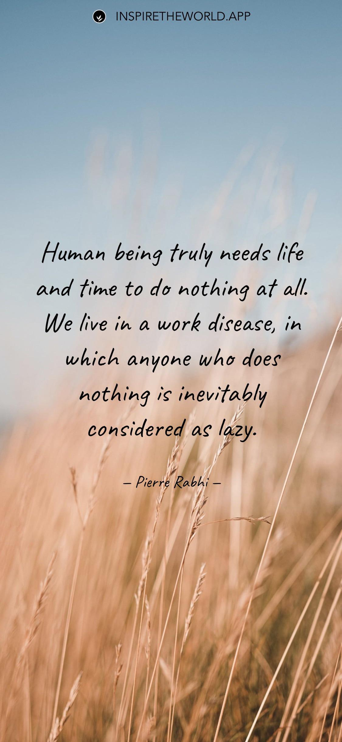 Human being truly needs life and time to do nothing at all… — Pierre Rabhi [1125×2070]