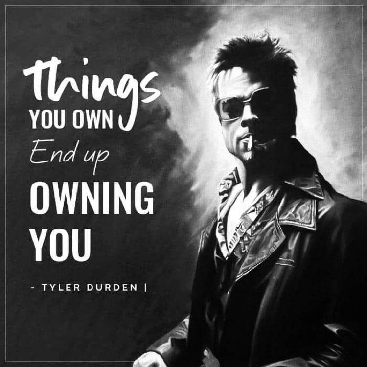 « Things you own end up owning you » -Tyler Durden [700-700]