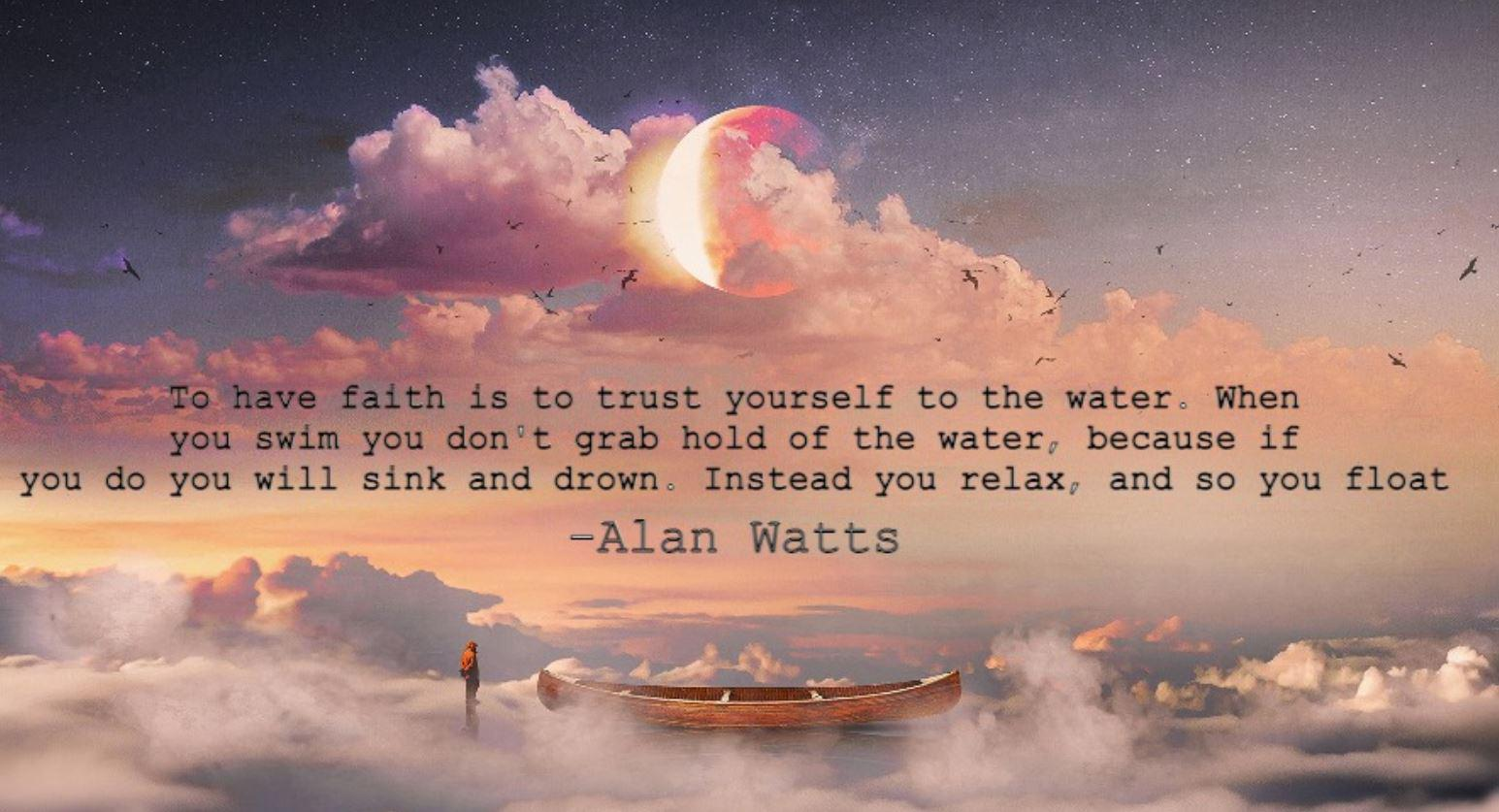 """To have faith is to trust yourself to the water. When you swim you don't grab hold of the water, because if you do you will sink and drown. Instead you relax and, and so you float."" -Alan Watts 1545 x 837"