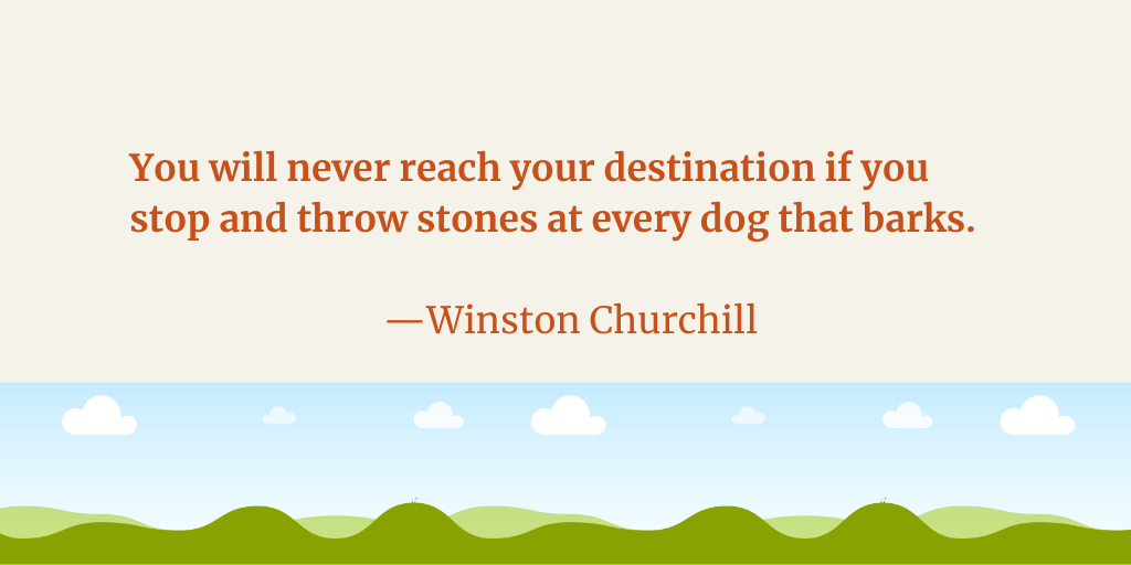""""""" You will never reach your destination if you stop and throw stones at every dog that barks."""" –Winston Churchill [1024 x 512]"""