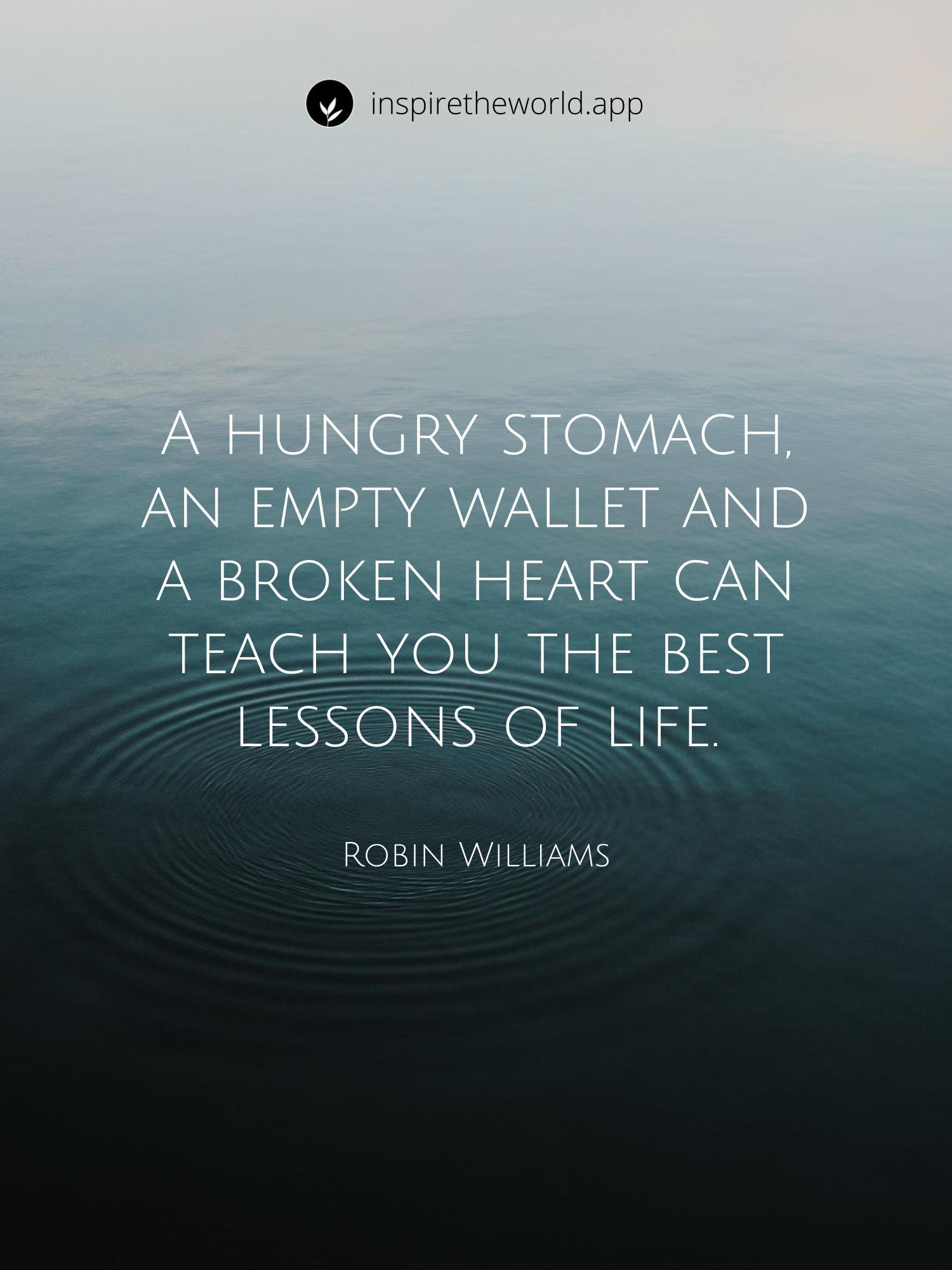 A hungry stomach, an empty wallet and a broken heart can teach you the best lessons of life. — Robin Williams [1500×2000]