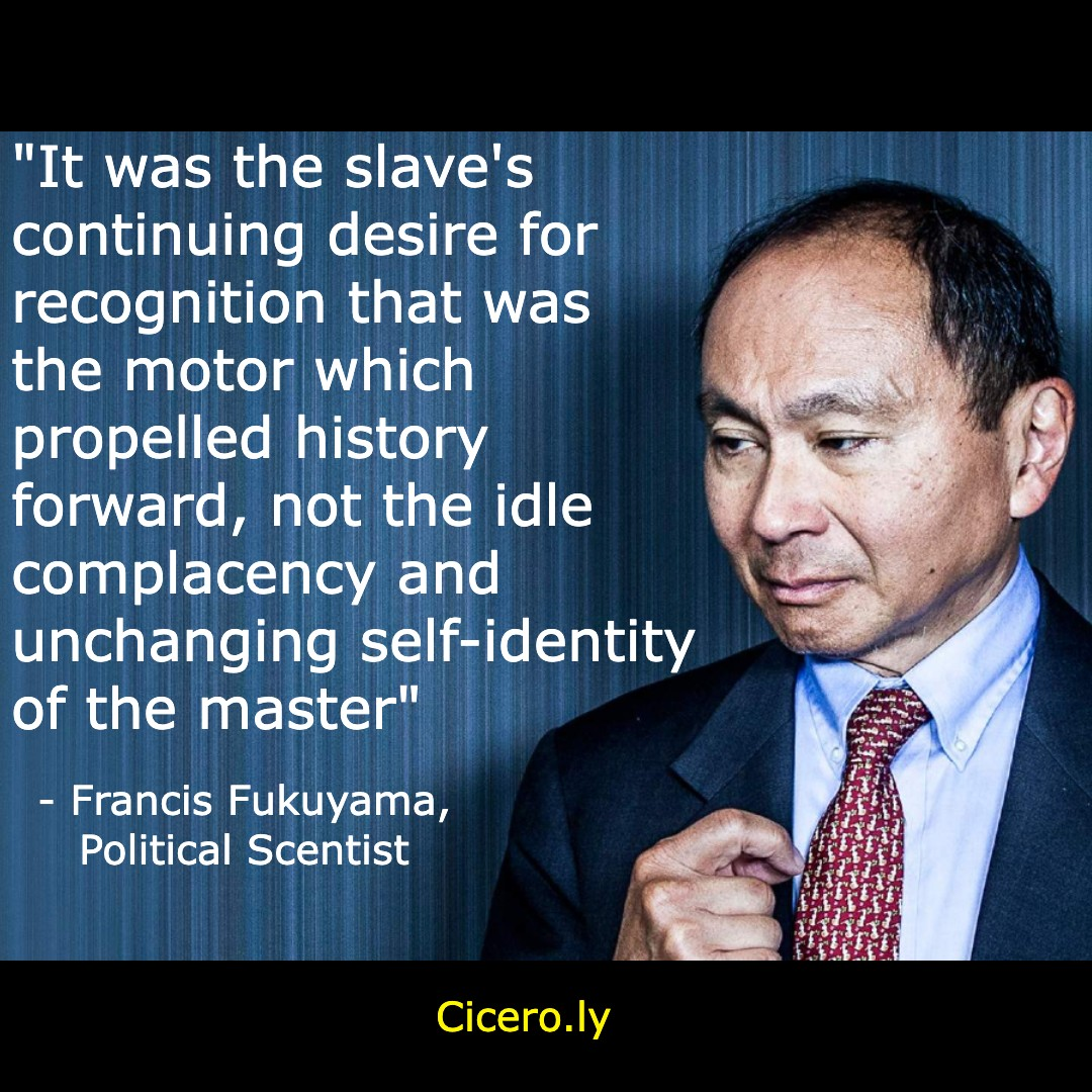 """""""It was the slave's continuing desire for recognition that was the motor which propelled history forward, not the idle complacency and unchanging self-identity of the master"""" – Francis Fukuyama, Political Scientist [1080×1080]"""