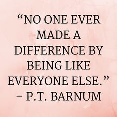 """"""" No one ever made a difference by being like everyone else."""" – P.T Barnum [550×450]"""