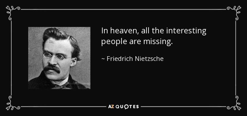 « In heaven, all the interesting people are missing »-Nietzsche [850-400]