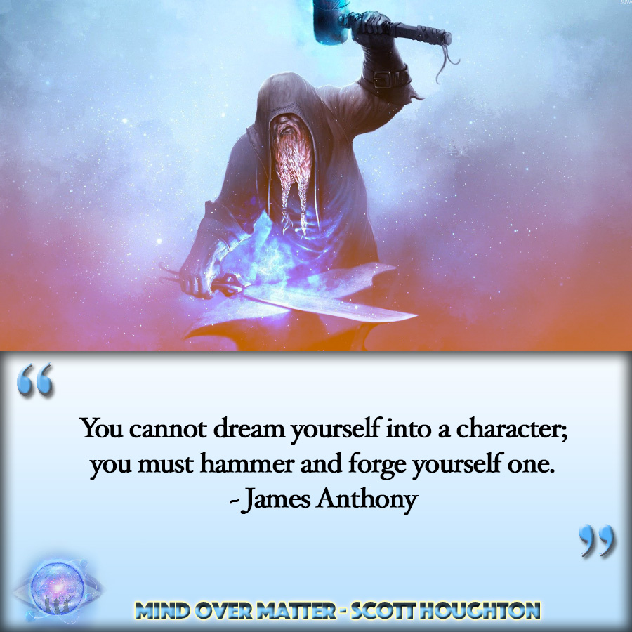 "[Image] ""You cannot dream yourself into a character; you must hammer and forge yourself one."" ~ James Anthony Froude"