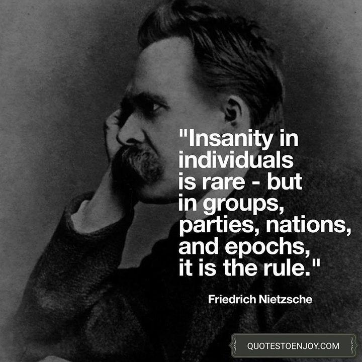 « In individuals, insanity is rare; but in groups, parties, nations and epochs, it is the rule. » — Friedrich Nietzsche [1000-1200]