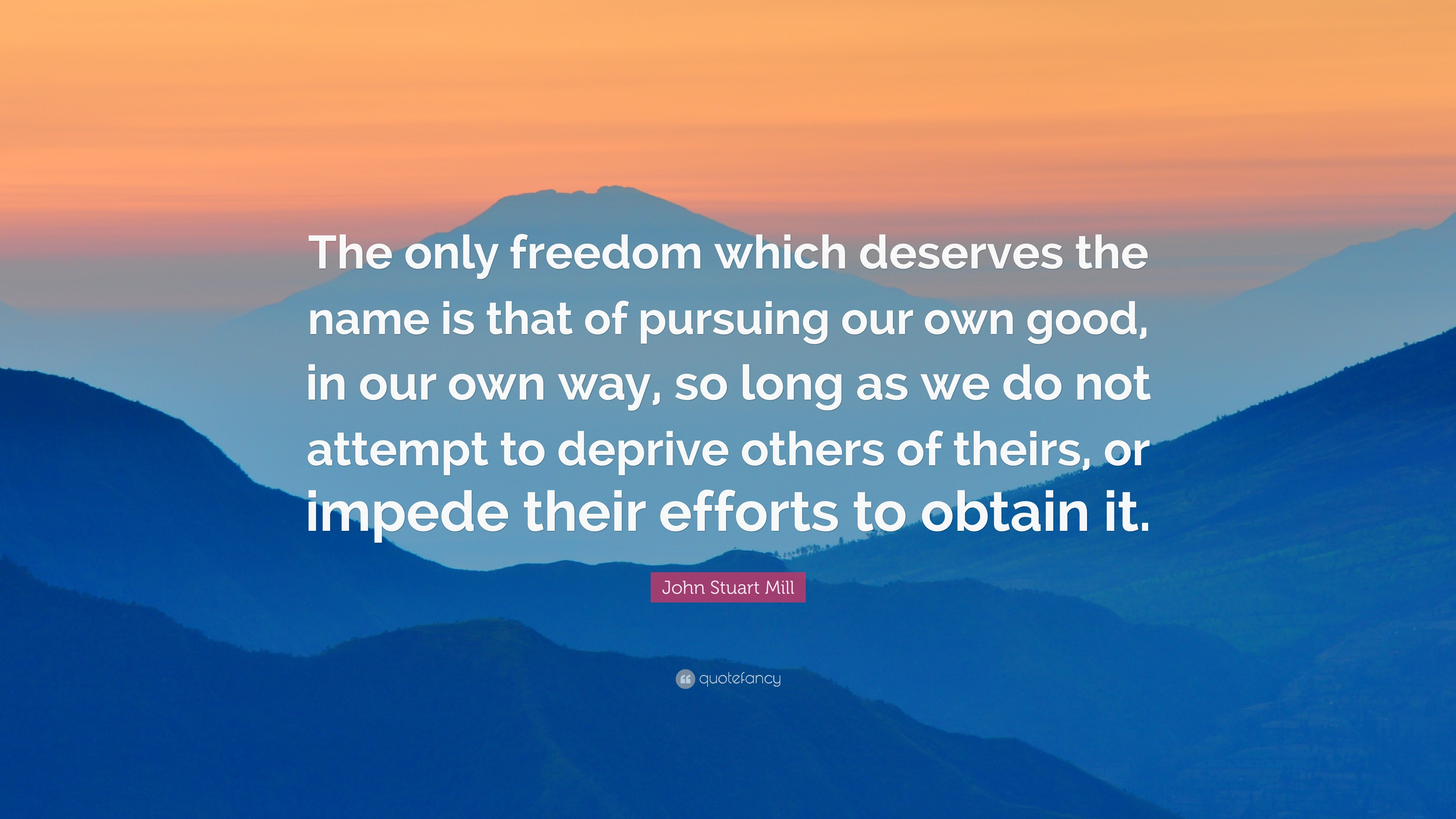 """""""The only freedom which deserves the name is that of pursuing our own good, in our own way, so long as we do not attempt to deprive others of theirs, or impede their efforts to obtain it."""" – John Stuart Mill [3840 x 2160]"""
