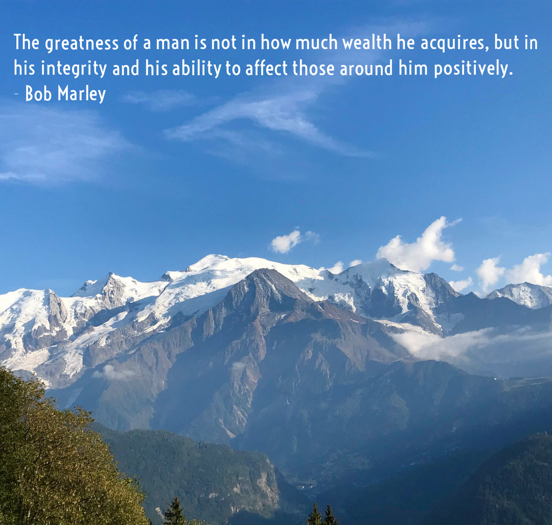 The greatness of a man is not in how much wealth he acquires, but in his integrity and his ability to affect those around him positively. – Bob Marley [1080×1026]
