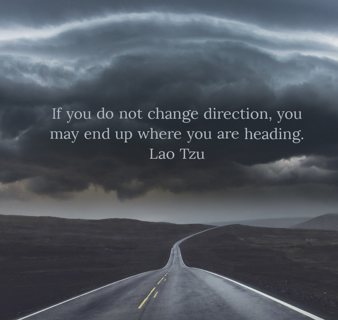 If you do not change direction, you may end up where you are heading. Lao Tzu[1080×1024]