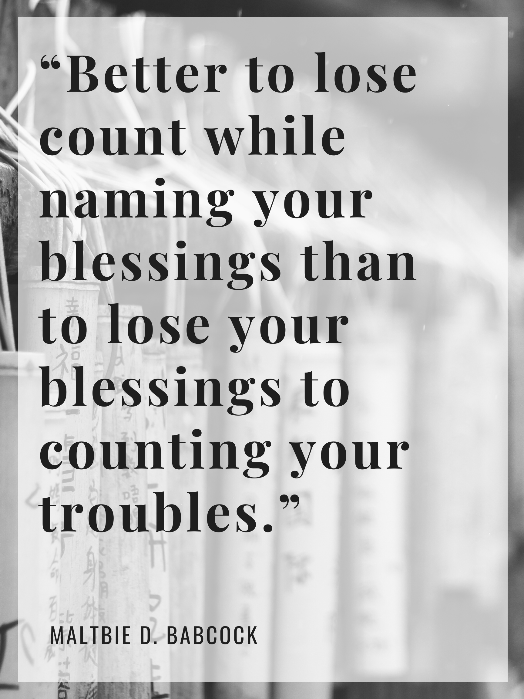 """""""Better to lose count while naming your blessings than to lose your blessings to counting your troubles."""" – Maltbie D. Babcock [1728×2304]"""
