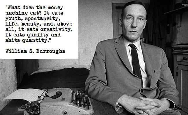 """""""What does the money machine eat? It eats youth, spontaneity, life, beauty, and, above all, it eats creativity. It eats quality and shits quantity."""" – William S. Burroughs [650×400]"""