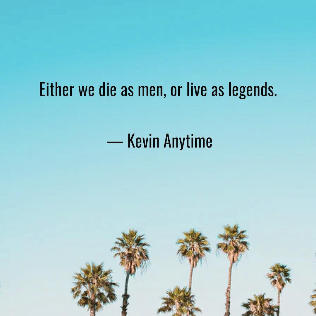 """""""Either we die as men, or live as legends!"""" – Kevin Anytime [1080 x 1080]"""