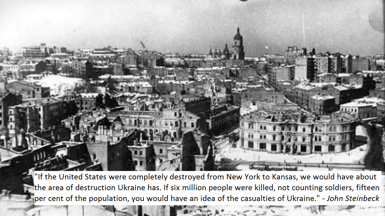 """If the United States were completely destroyed from New York to Kansas, we would have about the area of destruction Ukraine has. If six million people were killed, not counting soldiers, 15% of the population, you would have an idea of the casualties of Ukraine."" – John Steinbeck [1280 x 720]"
