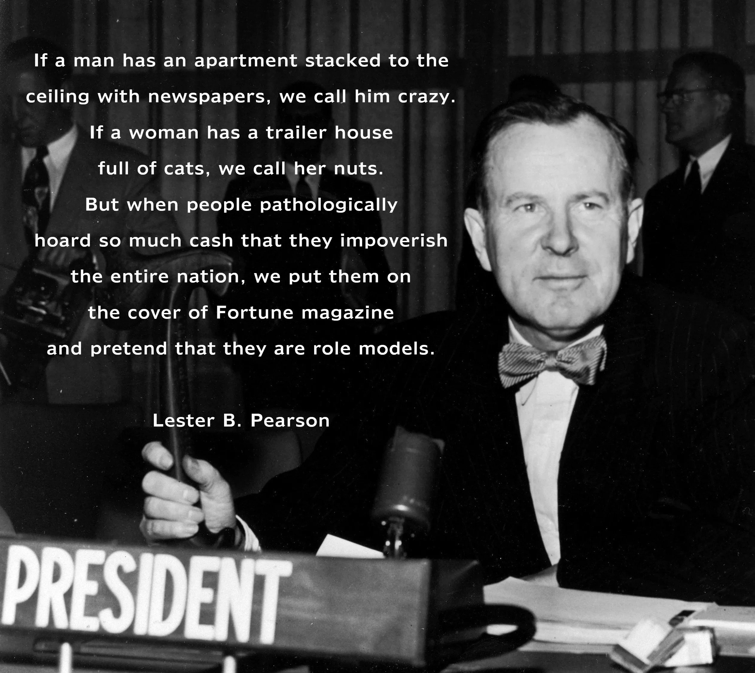 """If a man has an apartment stacked to the ceiling with newspapers, we call him crazy. If a woman has a trailer house full of cats, we call her nuts…"" – Lester B. Pearson [2524×2250]"