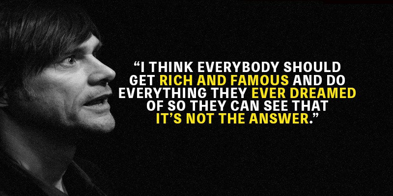 I think everybody should get rich and famous and do everything they ever dreamed of so they can see that it's not the answer – Jim Carrey [800×400]