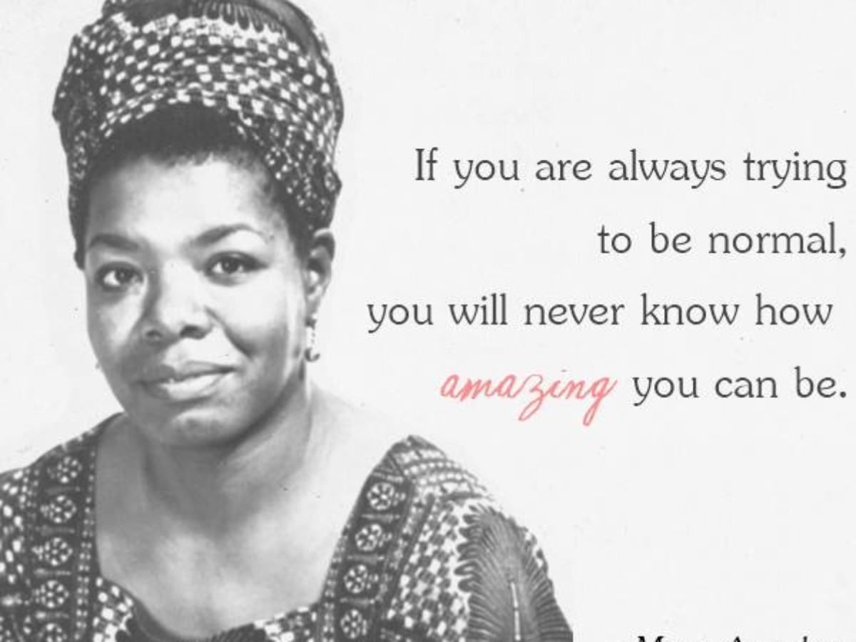 If you're always trying to be normal you will never know how amazing you can be- maya angelou {1200X900}