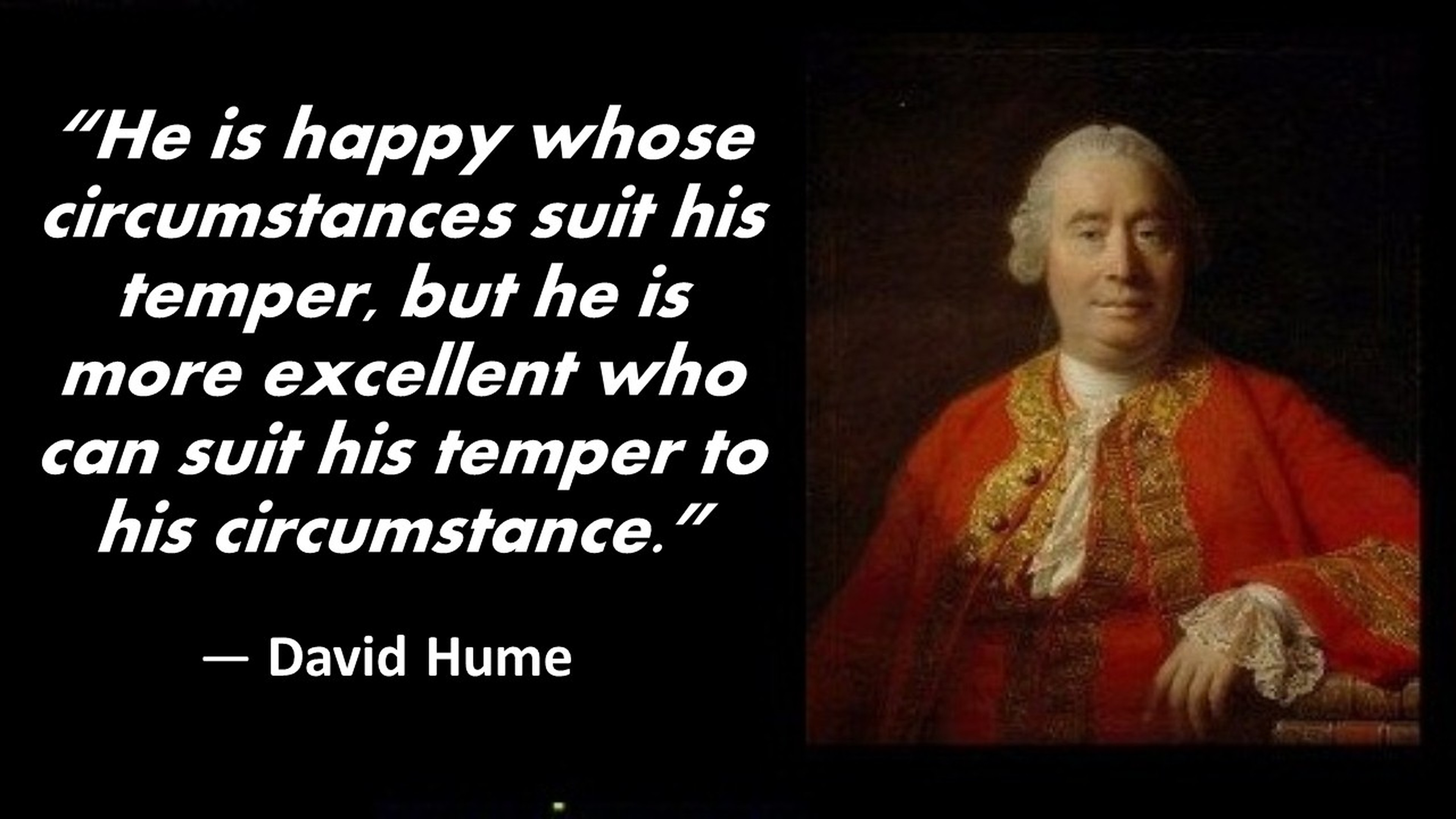 """""""He is happy whose circumstances suit his temper, but he is more excellent who can suit his temper to his circumstance."""" ― David Hume [3840×2160]"""