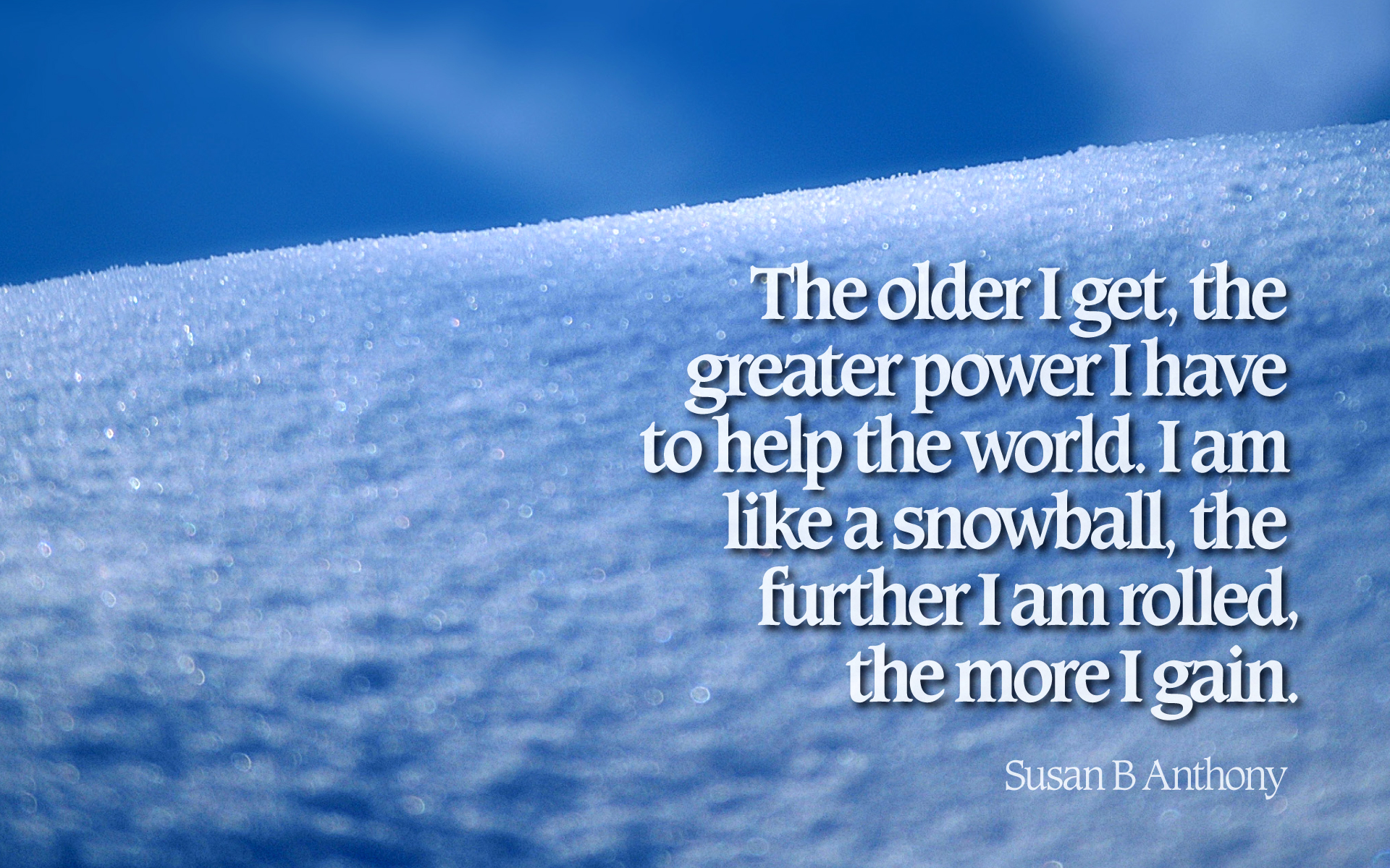 The older I get, the greater power I have to help the world. I am like a snowball, the further I am rolled, the more I gain. — Susan B. Anthony [1920×1200]