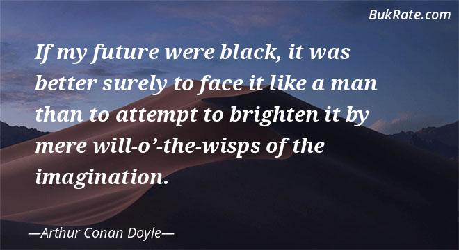 """"""" If my future were black, it was better surely to face it like a man than attempt to brighten it by mere will-o'-the-wisps of the imagination"""" – Arthur Conan Doyle [660×360]"""