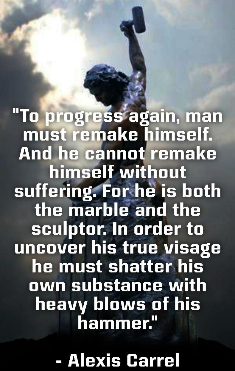 """[Image] """"To progress again, man must remake himself. And he cannot remake himself without suffering. For he is both the marble and the sculptor. In order to uncover his true visage he must shatter his own substance with heavy blows of his hammer."""" ~ Alexis Carrel"""