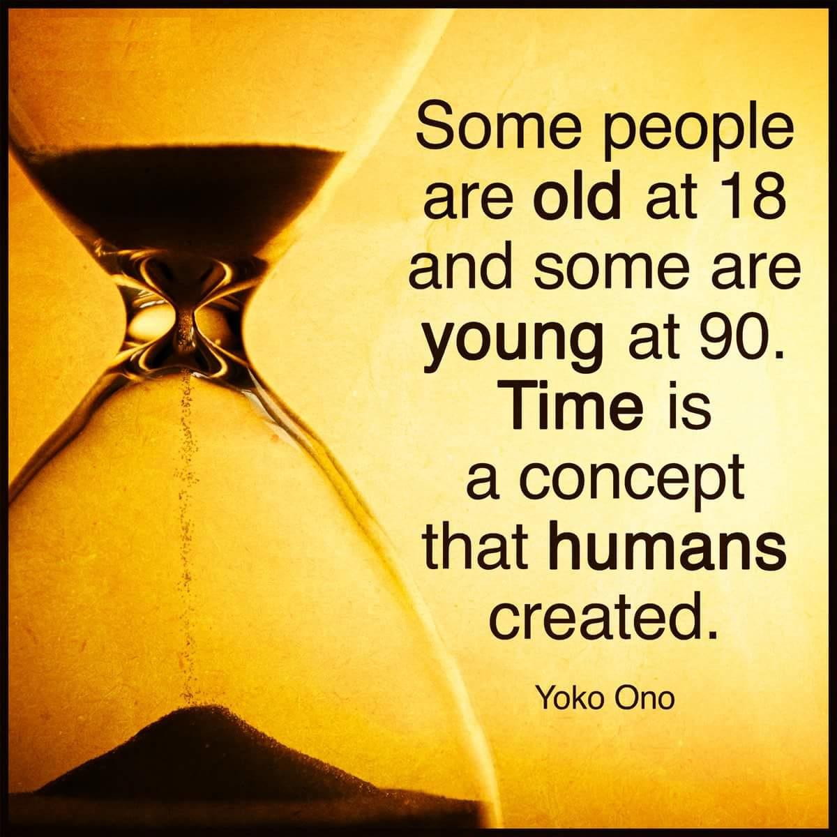 """""""Some people are old at 18 and some are young at 90. Time is a concept that humans created."""" Yoko Ono [1200×1200]"""