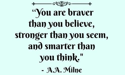 """[Image] You are braver than you believe, stronger than you seem, and smarter than you think."""" ~ A.A. Milne"""