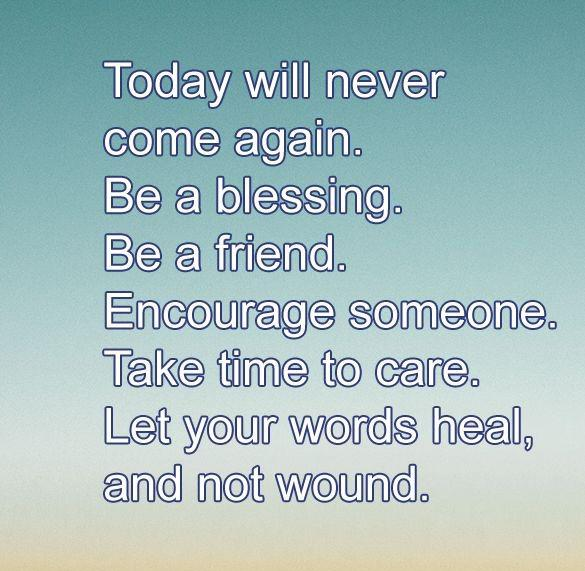 """[Image] """"Today will never come again. Be a blessing. Be a friend. Encourage someone. Take time to care. Let your words heal, and not wound."""""""