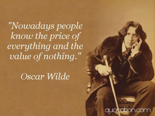 """""""Nowadays people know the price of everything and the value of nothing""""- Oscar Wilde [620×465]"""