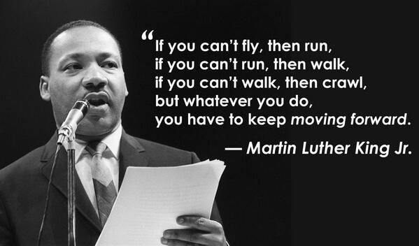 """""""If you can't fly, then run. If you can't run, then walk. If you can't walk, then crawl, but whatever you do, you have to keep moving forward."""" -Martin Luther King Jr [599×352]"""