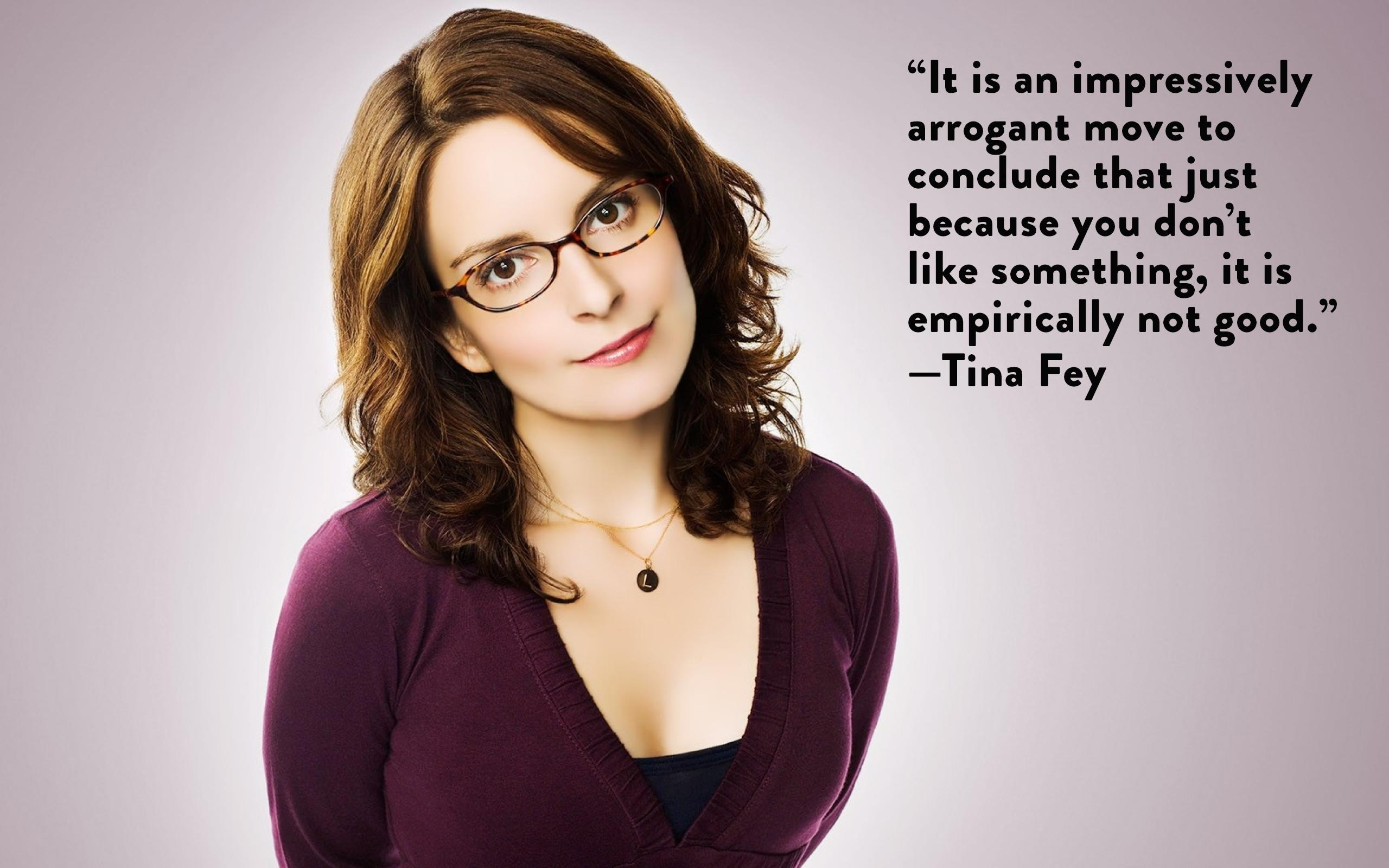 """""""It is an impressively arrogant move to conclude that just because you don't like something, it is empirically not good.""""—Tina Fey [2560×1600]"""