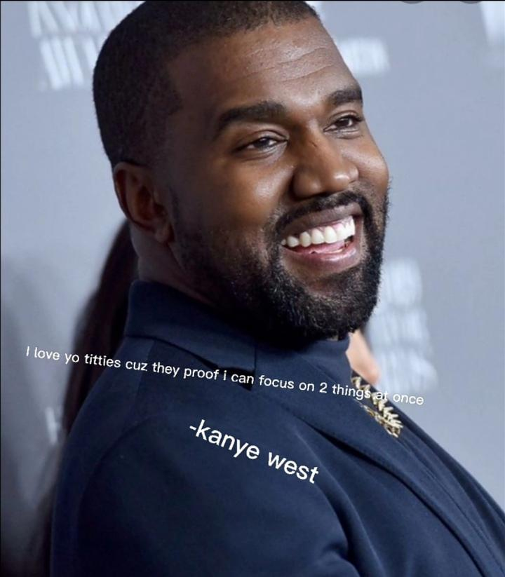 I love you're titties because they proof i can focus on 2 things at once-kanye west