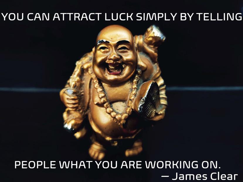 YOU CAN ATTRACT LUCK SIMPLY BY TELLING PEOPLE WHAT YOU ARE WORKING ON. —James Clear https://inspirational.ly