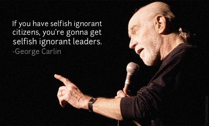 """""""If you have selfish ignorant citizens…"""" George Carlin [720×435]"""