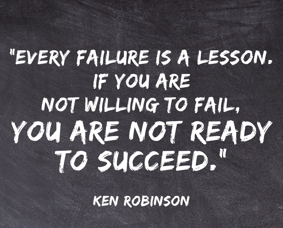 """[Image] """"Every failure is a lesson. If you are not willing to fail, you are not ready to succeed."""" ~ Ken Robinson"""