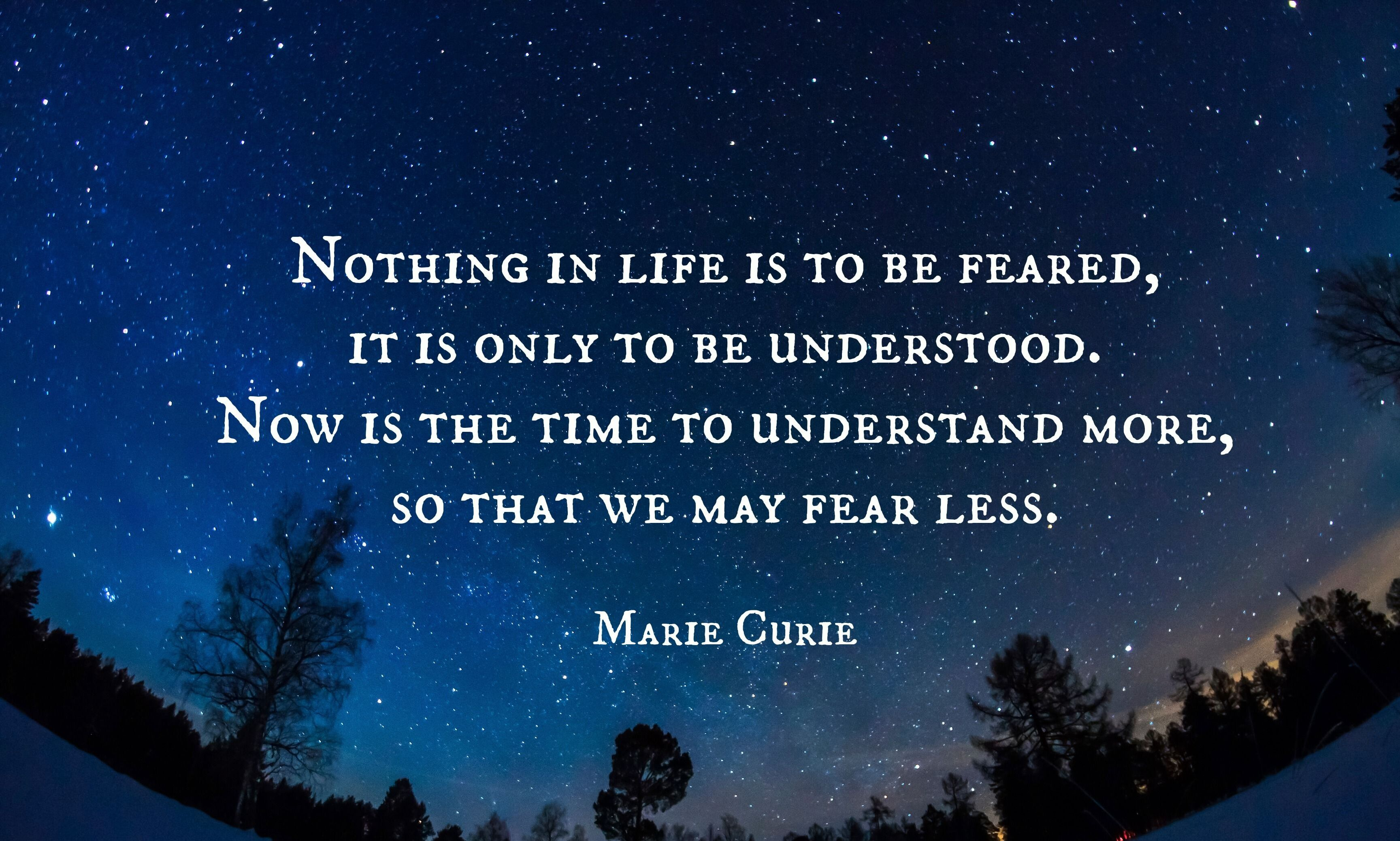 Nothing in life is to be feared, it is only to be understood. Now is the time to understand more, so that we may fear less~ Marie Curie [3464×2309]