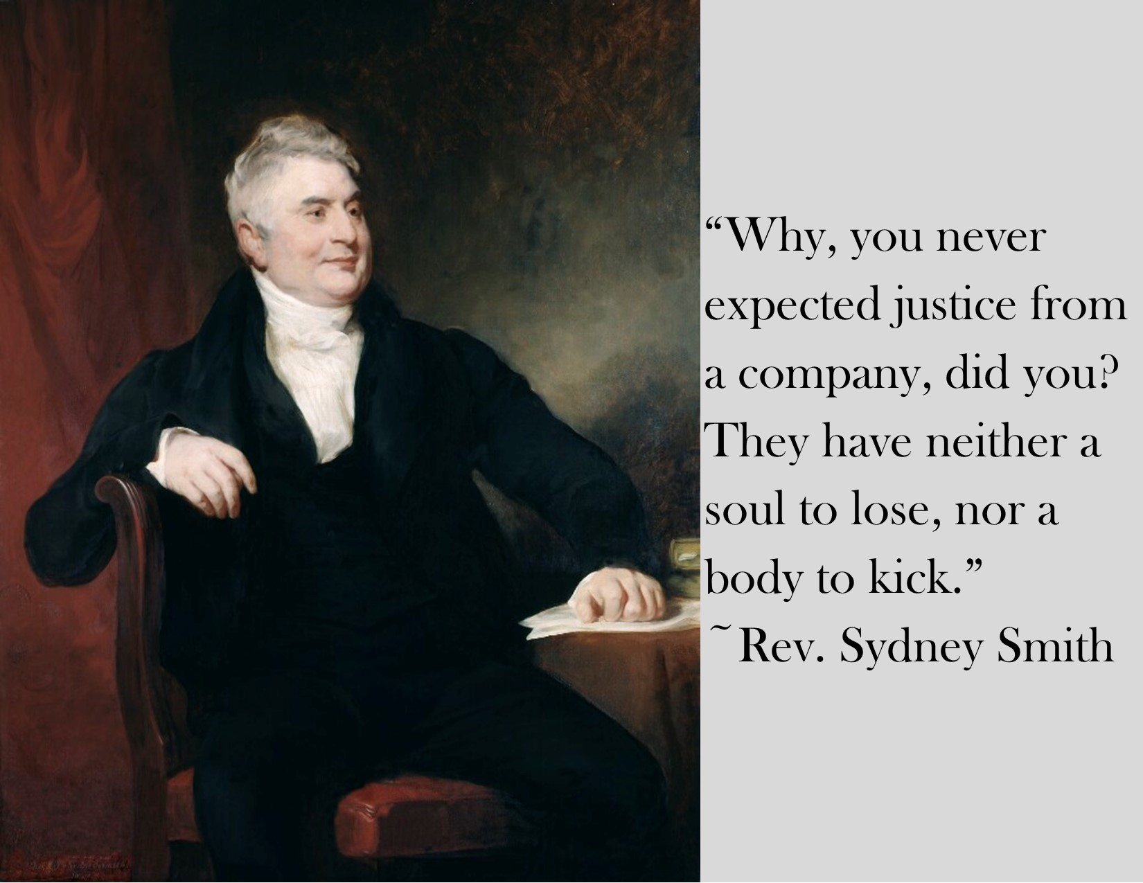 """""""Why, you never expected justice from a company, did you? They have neither a soul to lose nor a body to kick."""" ~Rev. Sydney Smith [1650 x 1275] [OC]"""