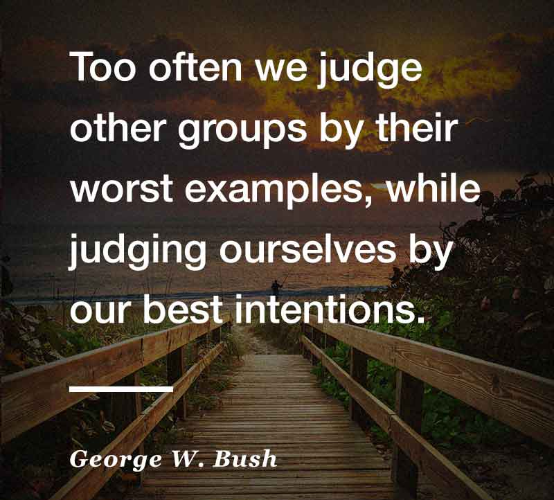 """""""Too often we judge other groups by their worst examples, while judging ourselves by our best intentions"""" – George W. Bush 2016"""