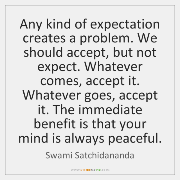 Any kind of expectation creates a problem. We should accept, but not expect. Whatever comes, accept it. Whatever goes, accept it. The immediate benefit is that your mind is always peaceful. -Swami Satchidananda [600×600]