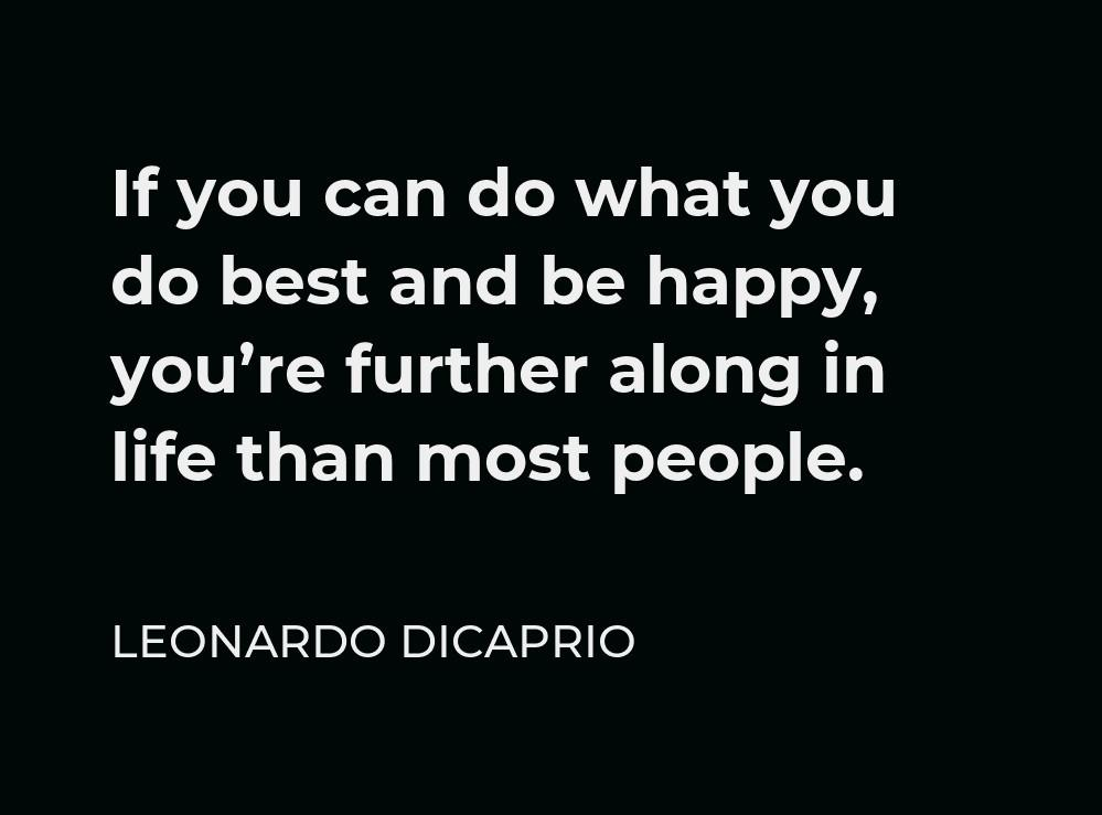 """[Image] """"If you can do what you do best and be happy, you're further along in life than most people."""" ~ Leonardo Dicaprio"""