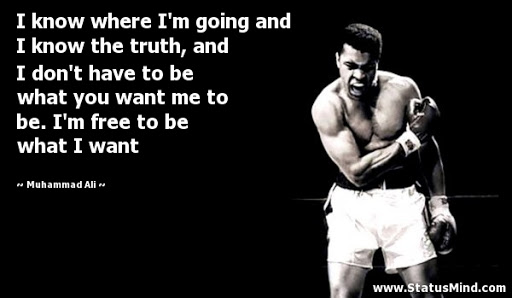 """[Image] """"I know where I'm going and I know the truth, and I don't have to be what you want me to be. I'm free to be what I want. – Muhammad Ali"""