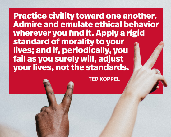 """""""Practice civility toward one another. Admire and emulate ethical behavior wherever you find it. Apply a rigid standard of morality to your lives; and if, periodically, you fail as you surely will, adjust your lives, not the standards. """"-Ted Koppel [552×442]"""