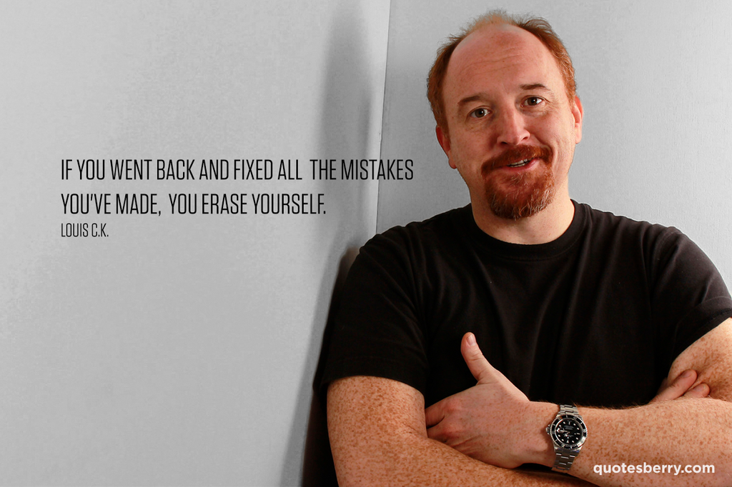 """""""If you went back and fixed all the mistakes you've made,…"""" – Louis C.K. [1280×853]"""