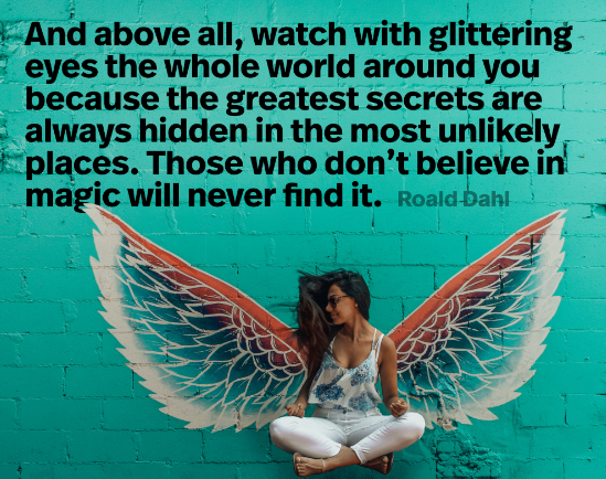 """""""And above all, watch with glittering eyes the whole world around you because the greatest secrets are always hidden in the most unlikely places. Those who don't believe in magic will never find it."""" – Roald Dahl [2560×1600]"""