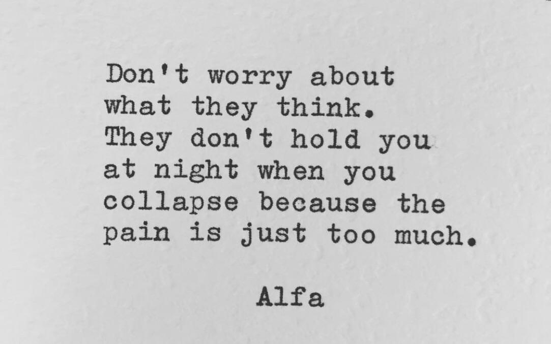 """""""Don't worry about what they think. They don't hold you at night when you collapse because the pain is just too much."""" -Alfa [720]"""