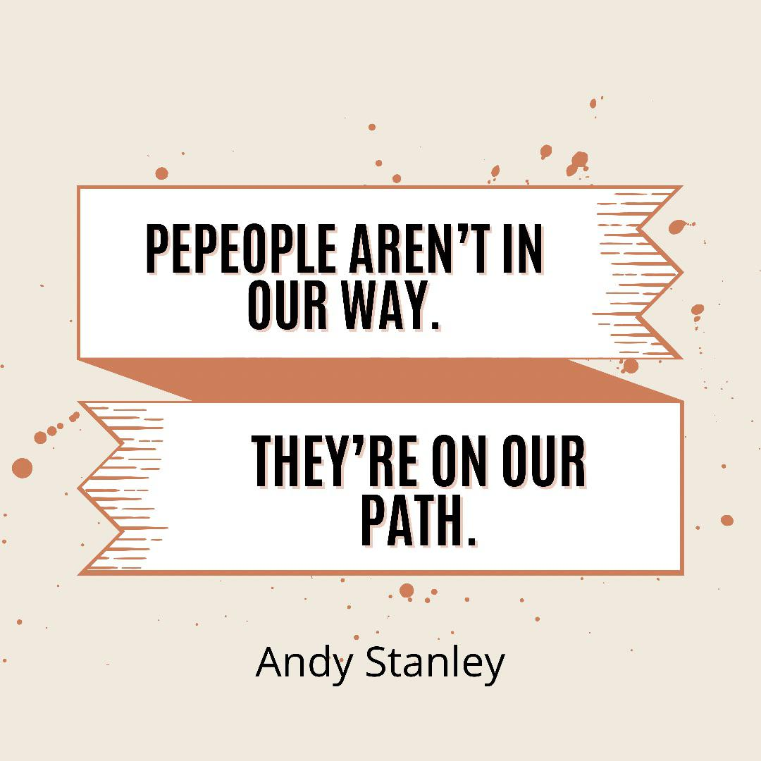 """""""People aren't in our way. They're on our path."""" Andy Stanley [800 x 800]"""