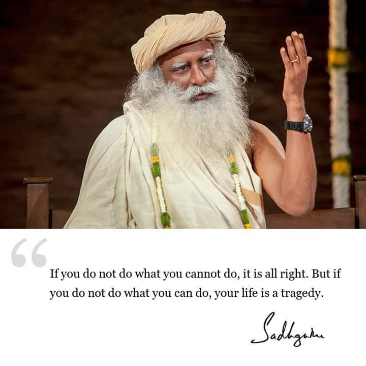 If you don't do what you can't do, it is all right. But if you don't do what you can do, your life is a tragedy. ~ Sadhguru (720*720)
