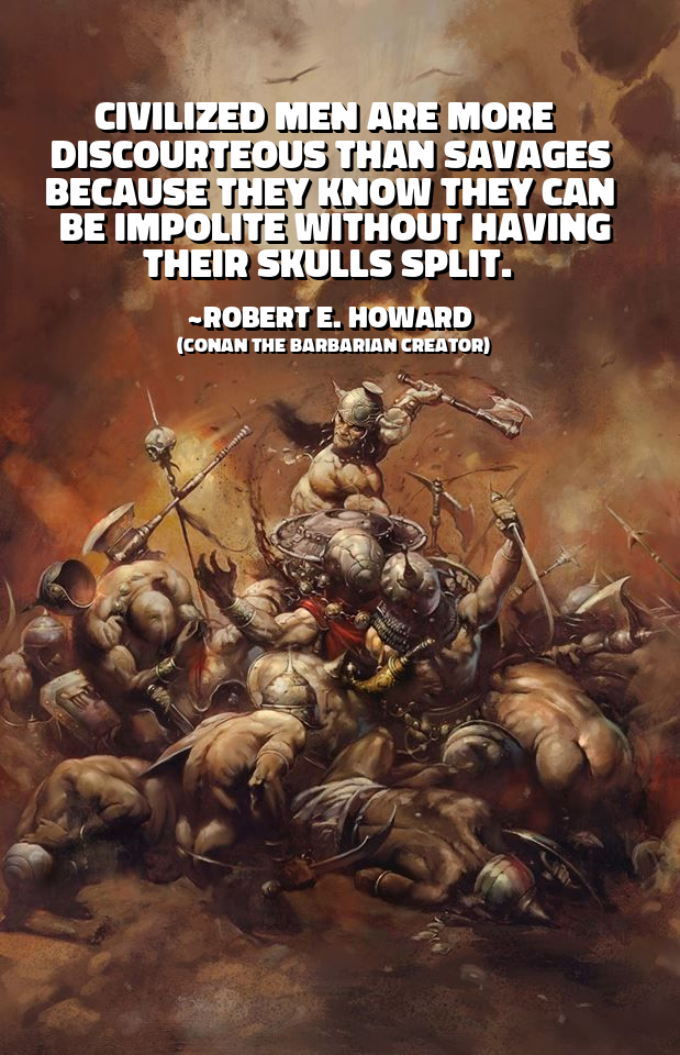 Civilized men are more discourteous than savages because they know they can be impolite without having their skulls split. ~ Robert E. Howard (Conan the Barbarian Creator) [1238×1920]
