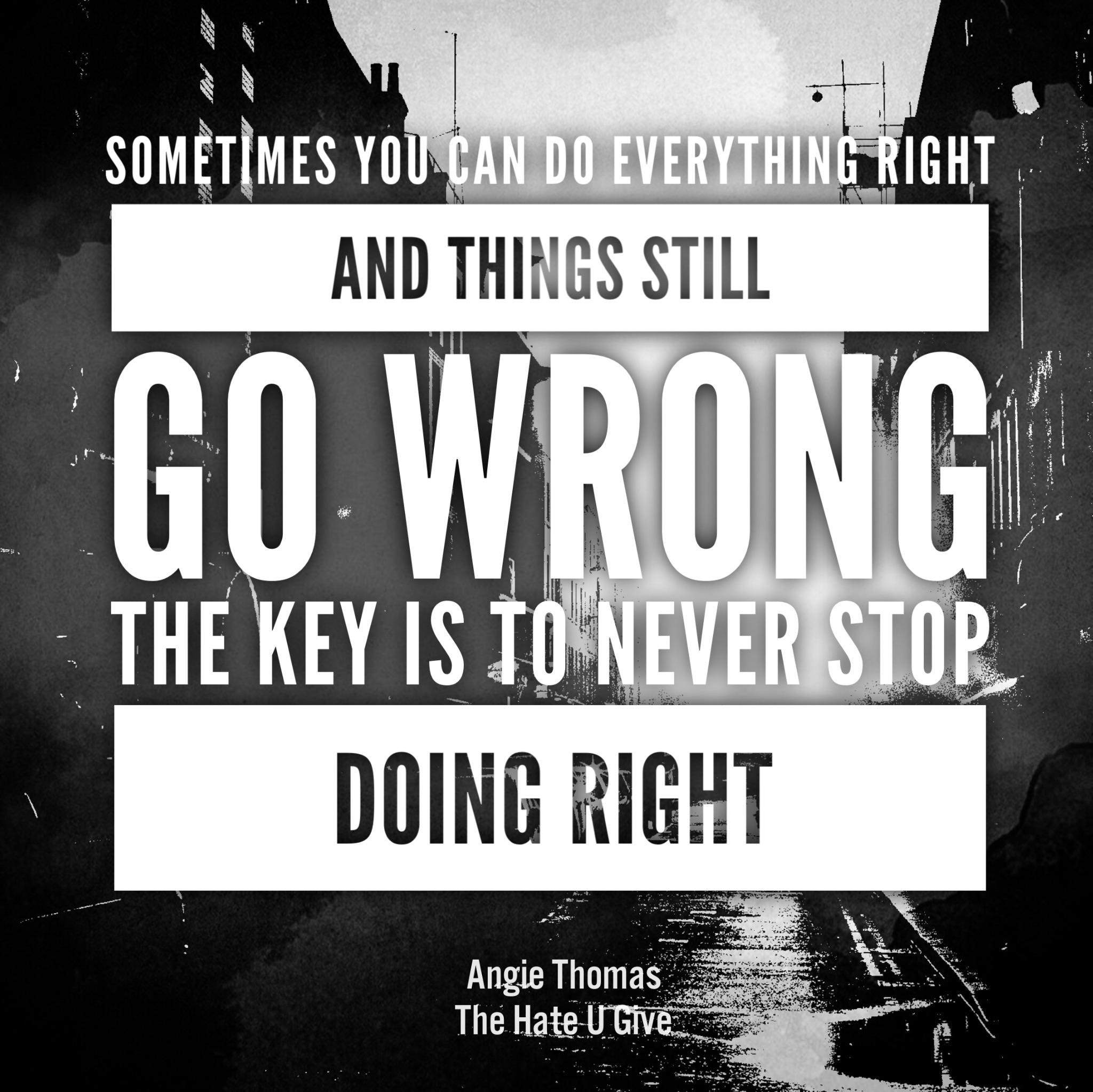 """""""Sometimes you can do everything right and things still go wrong. The key is to never stop doing right."""" -Angie Thomas [2048×2046] [OC]"""